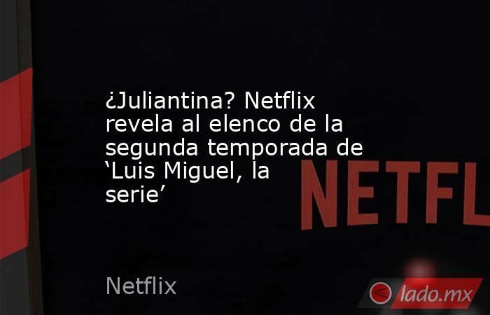 ¿Juliantina? Netflix revela al elenco de la segunda temporada de 'Luis Miguel, la serie'. Noticias en tiempo real