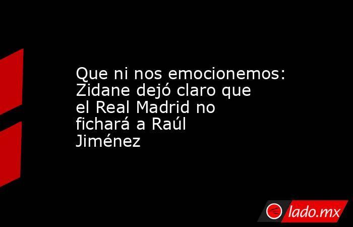 Que ni nos emocionemos: Zidane dejó claro que el Real Madrid no fichará a Raúl Jiménez. Noticias en tiempo real