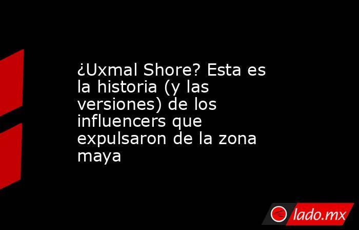 ¿Uxmal Shore? Esta es la historia (y las versiones) de los influencers que expulsaron de la zona maya. Noticias en tiempo real