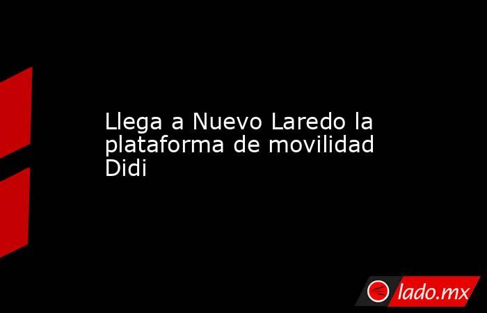 Llega a Nuevo Laredo la plataforma de movilidad Didi. Noticias en tiempo real