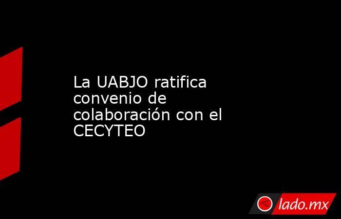 La UABJO ratifica convenio de colaboración con el CECYTEO . Noticias en tiempo real
