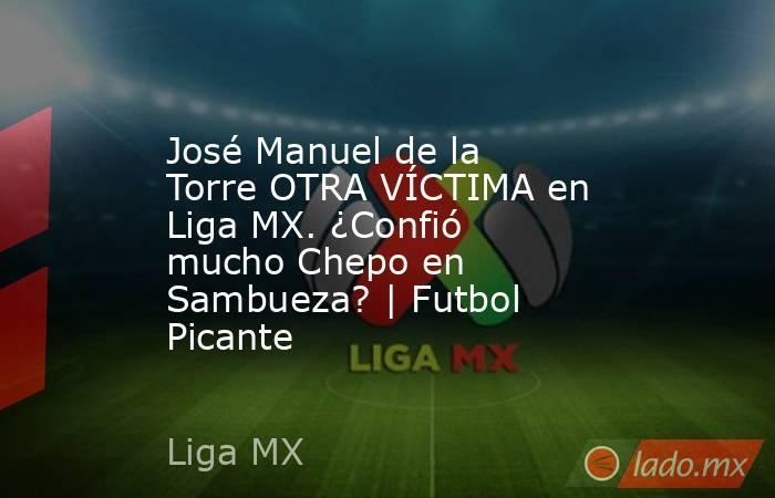 José Manuel de la Torre OTRA VÍCTIMA en Liga MX. ¿Confió mucho Chepo en Sambueza?   Futbol Picante. Noticias en tiempo real