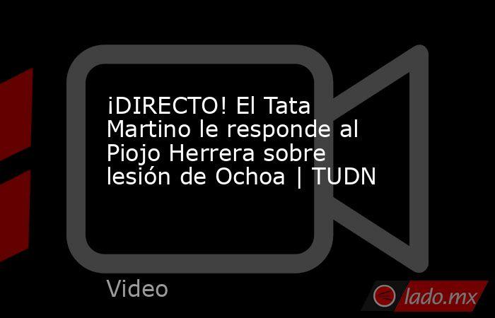 ¡DIRECTO! El Tata Martino le responde al Piojo Herrera sobre lesión de Ochoa | TUDN. Noticias en tiempo real