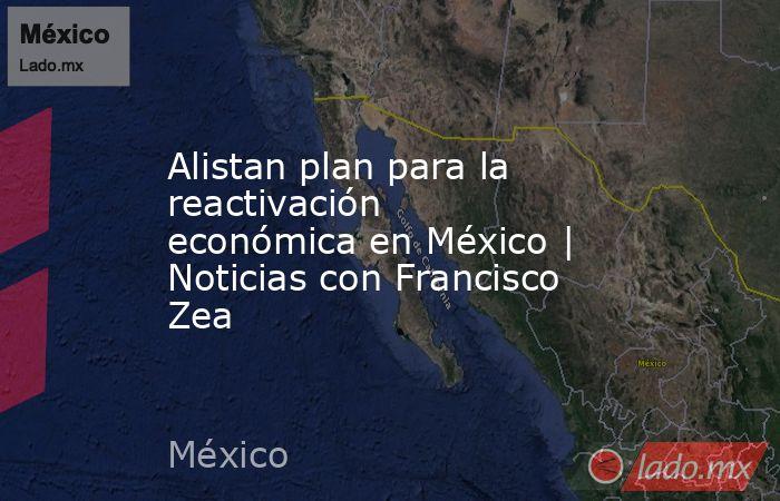 Alistan plan para la reactivación económica en México | Noticias con Francisco Zea. Noticias en tiempo real