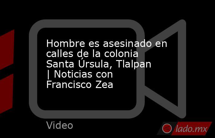 Hombre es asesinado en calles de la colonia Santa Úrsula, Tlalpan | Noticias con Francisco Zea. Noticias en tiempo real