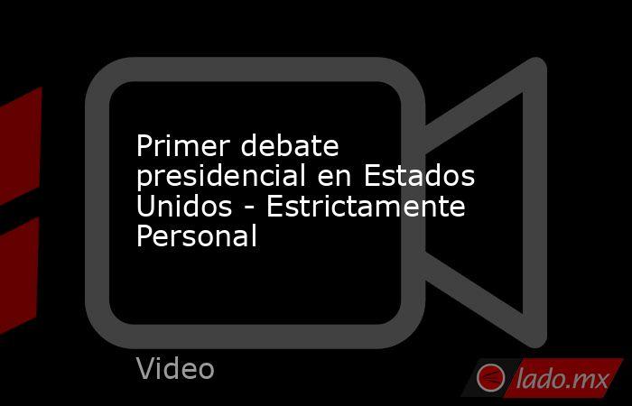 Primer debate presidencial en Estados Unidos - Estrictamente Personal. Noticias en tiempo real