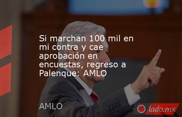 Si marchan 100 mil en mi contra y cae aprobación en encuestas, regreso a Palenque: AMLO. Noticias en tiempo real