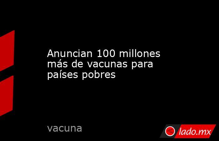 Anuncian 100 millones más de vacunas para países pobres. Noticias en tiempo real