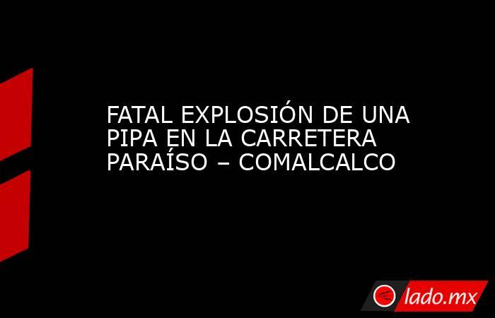 FATAL EXPLOSIÓN DE UNA PIPA EN LA CARRETERA PARAÍSO – COMALCALCO. Noticias en tiempo real
