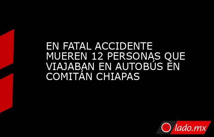 EN FATAL ACCIDENTE MUEREN 12 PERSONAS QUE VIAJABAN EN AUTOBÚS EN COMITÁN CHIAPAS. Noticias en tiempo real