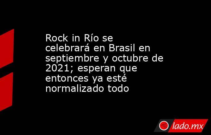 Rock in Río se celebrará en Brasil en septiembre y octubre de 2021; esperan que entonces ya esté normalizado todo. Noticias en tiempo real