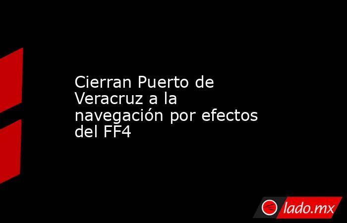 Cierran Puerto de Veracruz a la navegación por efectos del FF4. Noticias en tiempo real