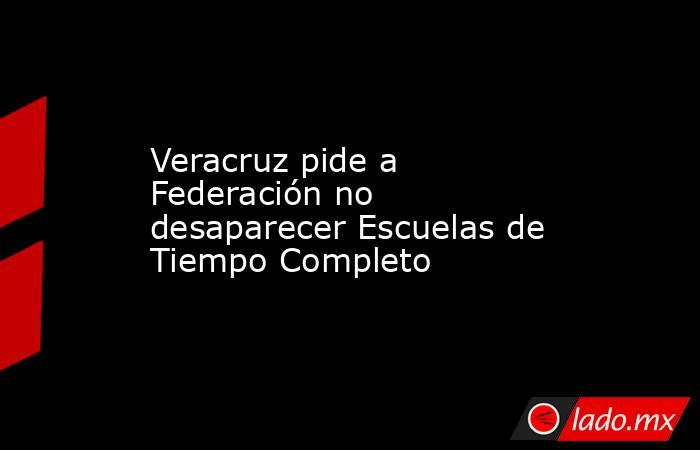 Veracruz pide a Federación no desaparecer Escuelas de Tiempo Completo. Noticias en tiempo real