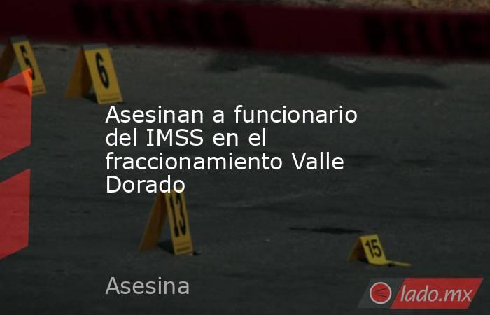 Asesinan a funcionario del IMSS en el fraccionamiento Valle Dorado. Noticias en tiempo real