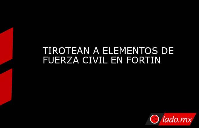 TIROTEAN A ELEMENTOS DE FUERZA CIVIL EN FORTIN. Noticias en tiempo real
