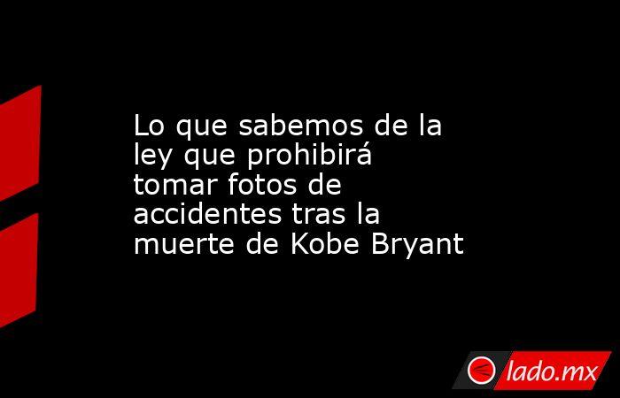 Lo que sabemos de la ley que prohibirá tomar fotos de accidentes tras la muerte de Kobe Bryant. Noticias en tiempo real