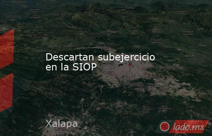 Descartan subejercicio en la SIOP. Noticias en tiempo real