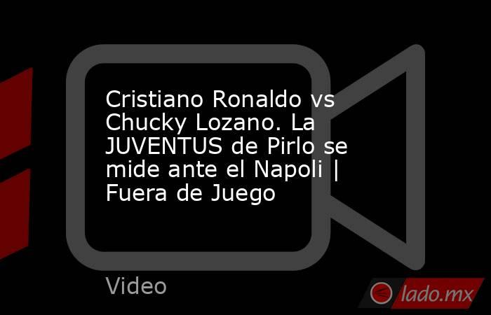 Cristiano Ronaldo vs Chucky Lozano. La JUVENTUS de Pirlo se mide ante el Napoli   Fuera de Juego. Noticias en tiempo real