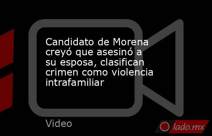 Candidato de Morena creyó que asesinó a su esposa, clasifican crimen como violencia intrafamiliar. Noticias en tiempo real