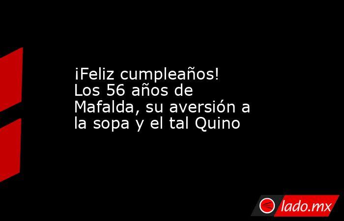 ¡Feliz cumpleaños! Los 56 años de Mafalda, su aversión a la sopa y el tal Quino. Noticias en tiempo real
