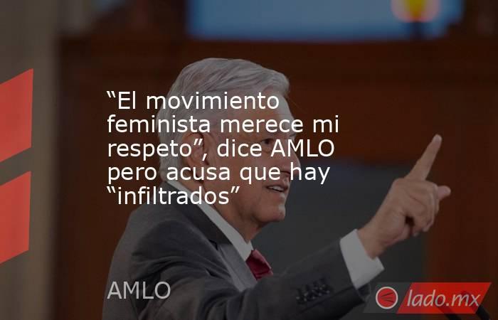 """""""El movimiento feminista merece mi respeto"""", dice AMLO pero acusa que hay """"infiltrados"""". Noticias en tiempo real"""