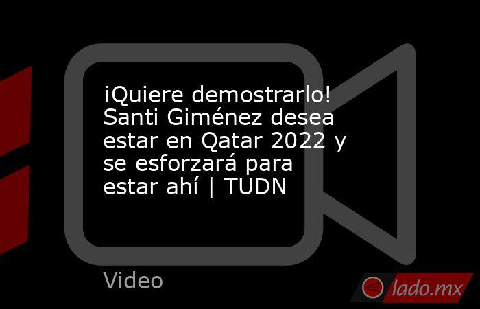¡Quiere demostrarlo! Santi Giménez desea estar en Qatar 2022 y se esforzará para estar ahí | TUDN. Noticias en tiempo real