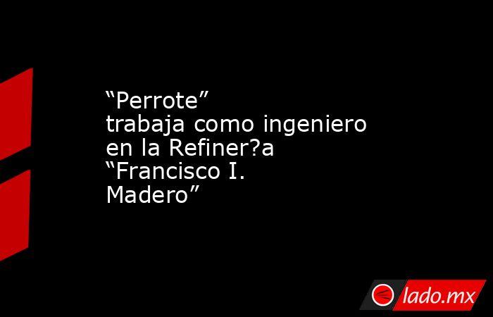 """""""Perrote"""" trabaja como ingeniero en la Refiner?a """"Francisco I. Madero"""". Noticias en tiempo real"""