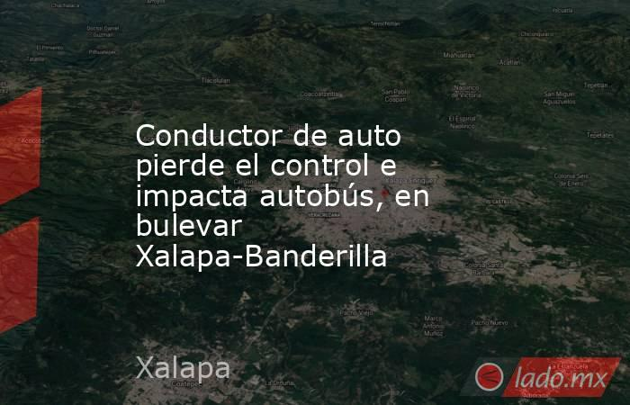 Conductor de auto pierde el control e impacta autobús, en bulevar Xalapa-Banderilla. Noticias en tiempo real
