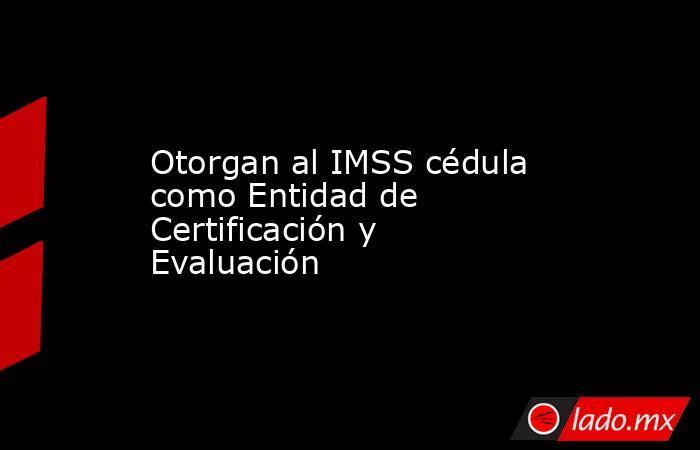 Otorgan al IMSS cédula como Entidad de Certificación y Evaluación. Noticias en tiempo real