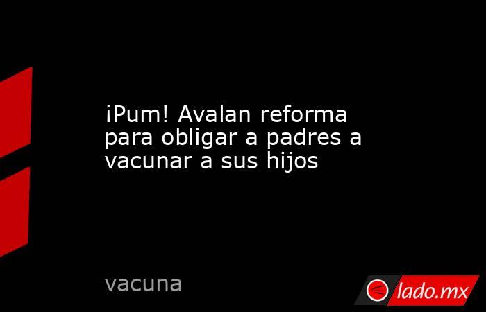 ¡Pum! Avalan reforma para obligar a padres a vacunar a sus hijos. Noticias en tiempo real