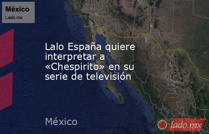 Lalo España quiere interpretar a «Chespirito» en su serie de televisión. Noticias en tiempo real