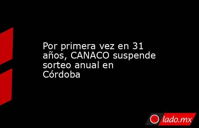 Por primera vez en 31 años, CANACO suspende sorteo anual en Córdoba. Noticias en tiempo real