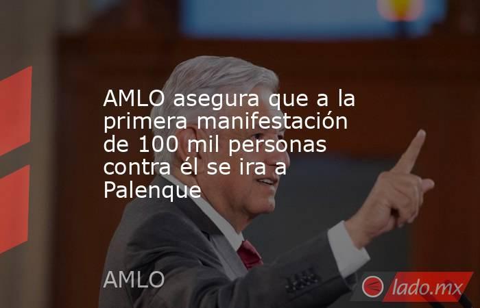 AMLO asegura que a la primera manifestación de 100 mil personas contra él se ira a Palenque. Noticias en tiempo real