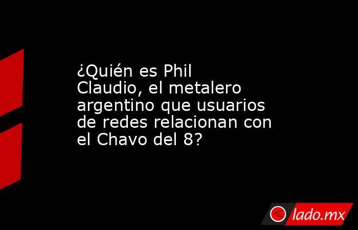 ¿Quién es Phil Claudio, el metalero argentino que usuarios de redes relacionan con el Chavo del 8?. Noticias en tiempo real