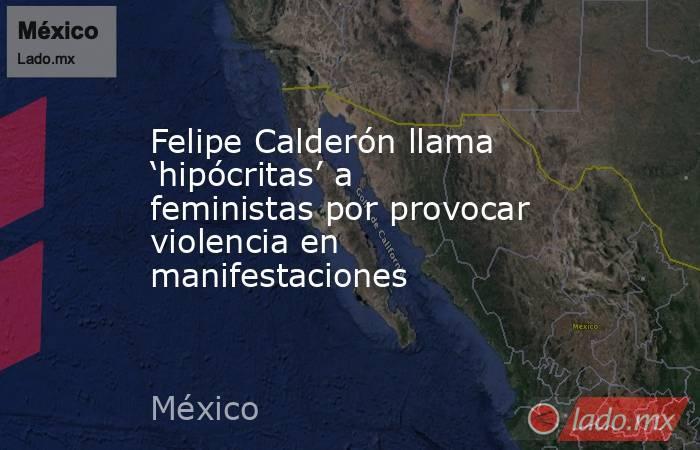 Felipe Calderón llama 'hipócritas' a feministas por provocar violencia en manifestaciones. Noticias en tiempo real