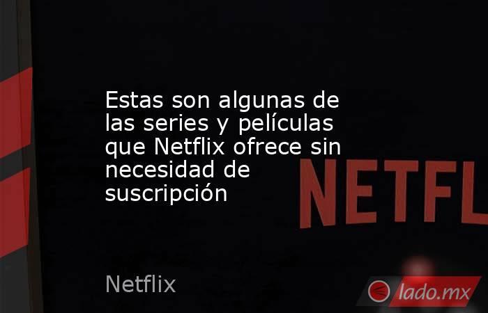 Estas son algunas de las series y películas que Netflix ofrece sin necesidad de suscripción. Noticias en tiempo real