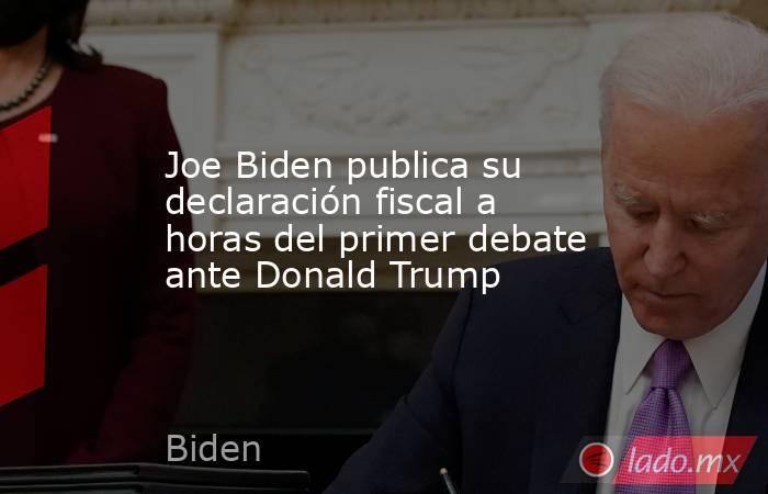 Joe Biden publica su declaración fiscal a horas del primer debate ante Donald Trump. Noticias en tiempo real