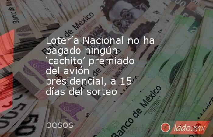 Lotería Nacional no ha pagado ningún 'cachito' premiado del avión presidencial, a 15 días del sorteo. Noticias en tiempo real