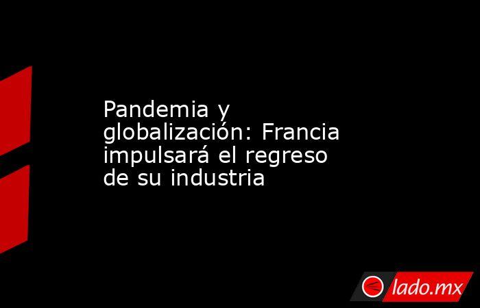 Pandemia y globalización: Francia impulsará el regreso de su industria. Noticias en tiempo real