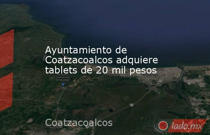 Ayuntamiento de Coatzacoalcos adquiere tablets de 20 mil pesos. Noticias en tiempo real