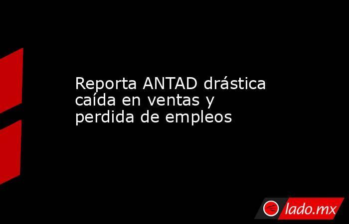 Reporta ANTAD drástica caída en ventas y perdida de empleos. Noticias en tiempo real