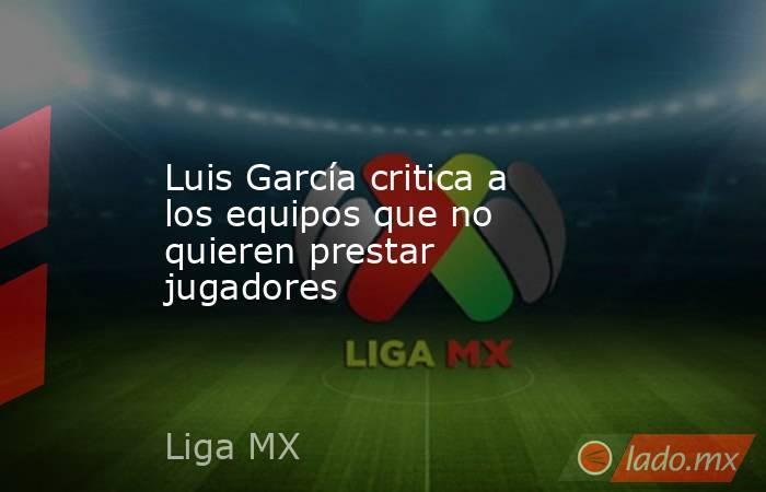 Luis García critica a los equipos que no quieren prestar jugadores. Noticias en tiempo real
