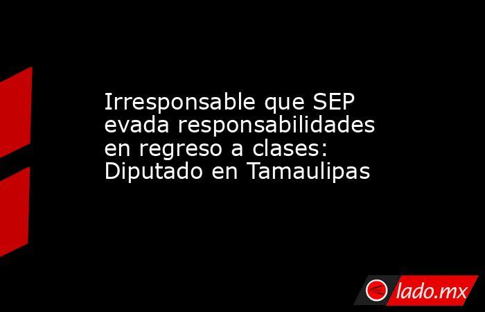 Irresponsable que SEP evada responsabilidades en regreso a clases: Diputado en Tamaulipas. Noticias en tiempo real