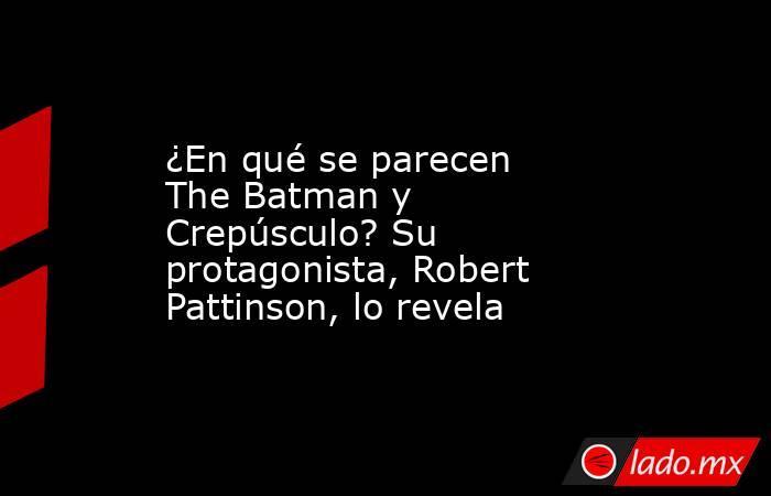 ¿En qué se parecen The Batman y Crepúsculo? Su protagonista, Robert Pattinson, lo revela. Noticias en tiempo real