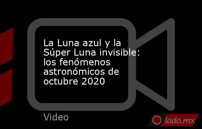 La Luna azul y la Súper Luna invisible: los fenómenos astronómicos de octubre 2020. Noticias en tiempo real