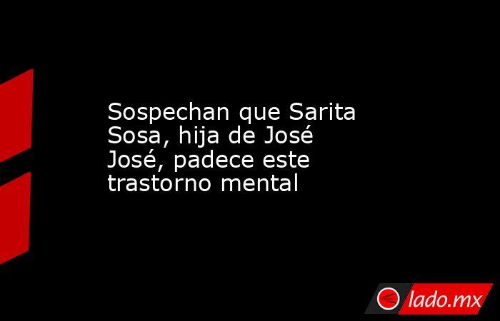 Sospechan que Sarita Sosa, hija de José José, padece este trastorno mental. Noticias en tiempo real