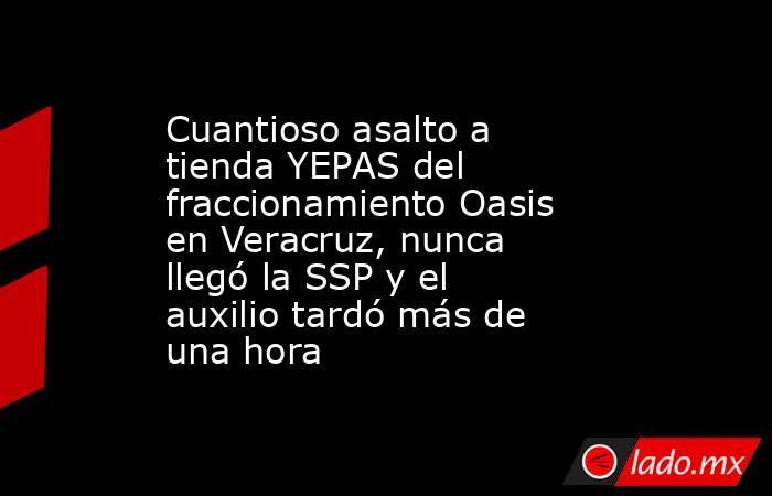 Cuantioso asalto a tienda YEPAS del fraccionamiento Oasis en Veracruz, nunca llegó la SSP y el auxilio tardó más de una hora. Noticias en tiempo real