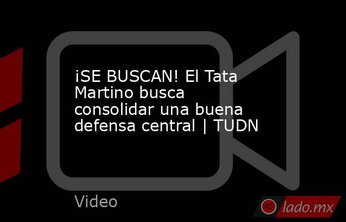 ¡SE BUSCAN! El Tata Martino busca consolidar una buena defensa central | TUDN. Noticias en tiempo real