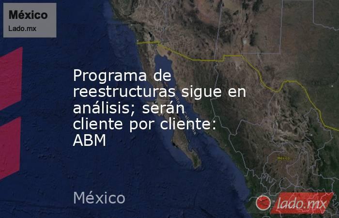 Programa de reestructuras sigue en análisis; serán cliente por cliente: ABM. Noticias en tiempo real