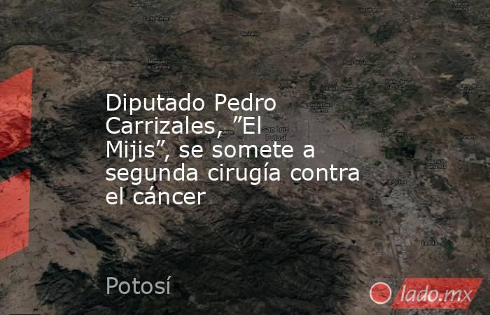"""Diputado Pedro Carrizales, """"El Mijis"""", se somete a segunda cirugía contra el cáncer. Noticias en tiempo real"""